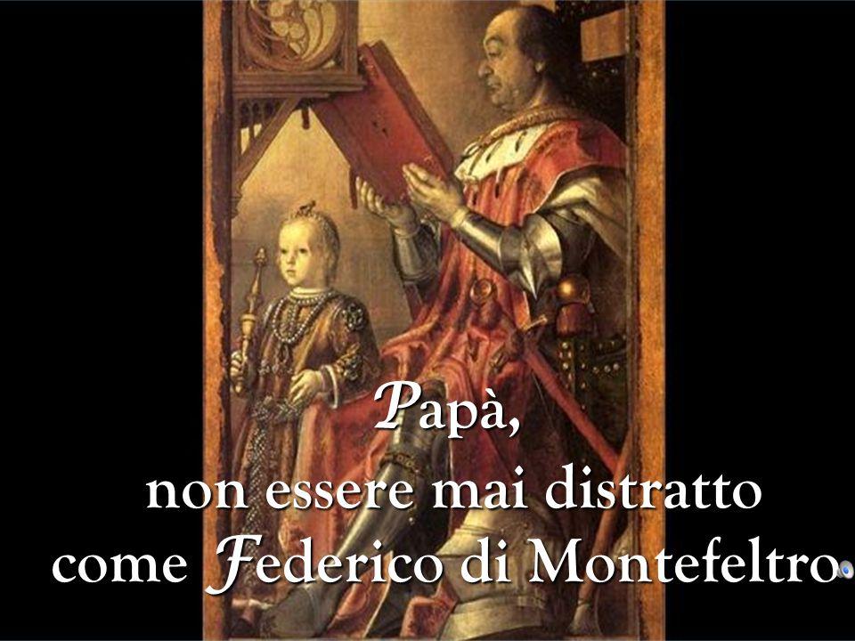 Papà, non essere mai distratto come Federico di Montefeltro