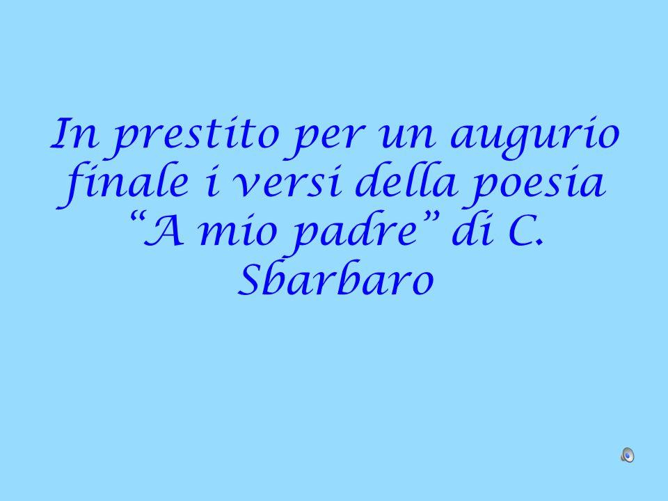 In prestito per un augurio finale i versi della poesia A mio padre di C. Sbarbaro