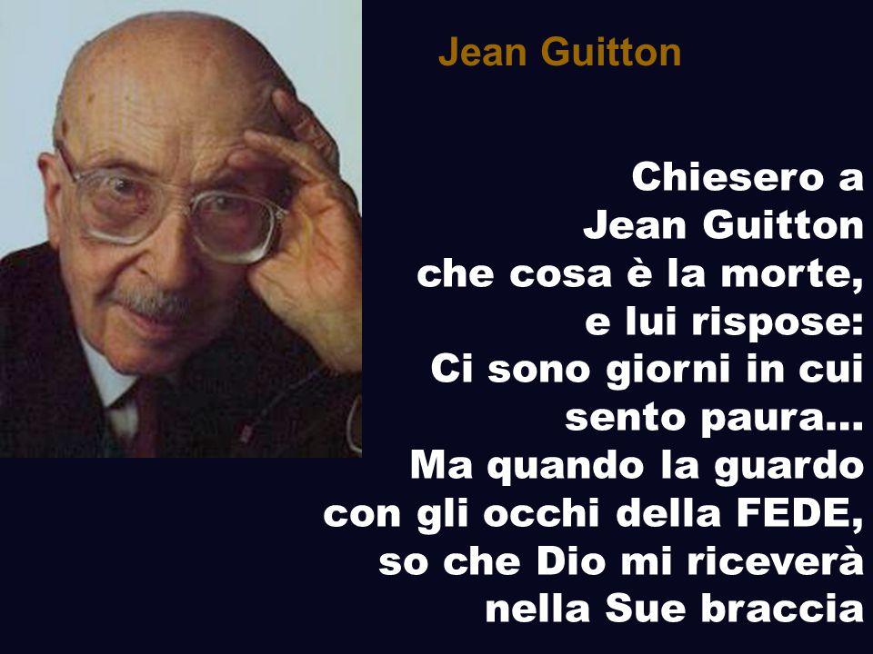 Jean Guitton Chiesero a. Jean Guitton. che cosa è la morte, e lui rispose: Ci sono giorni in cui sento paura…