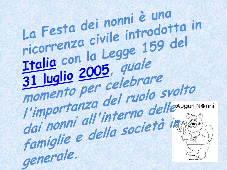 La Festa dei nonni è una ricorrenza civile introdotta in Italia con la Legge 159 del 31 luglio 2005, quale momento per celebrare l importanza del ruolo svolto dai nonni all interno delle famiglie e della società in generale.