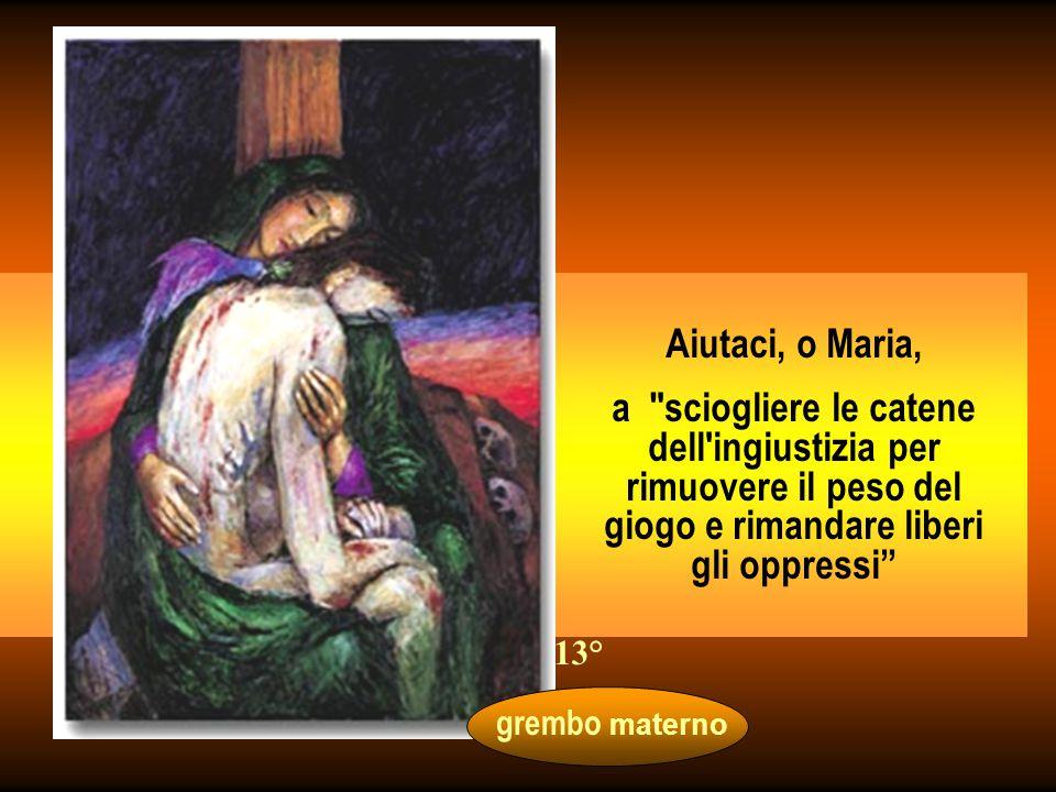 Aiutaci, o Maria, a sciogliere le catene dell ingiustizia per rimuovere il peso del giogo e rimandare liberi gli oppressi