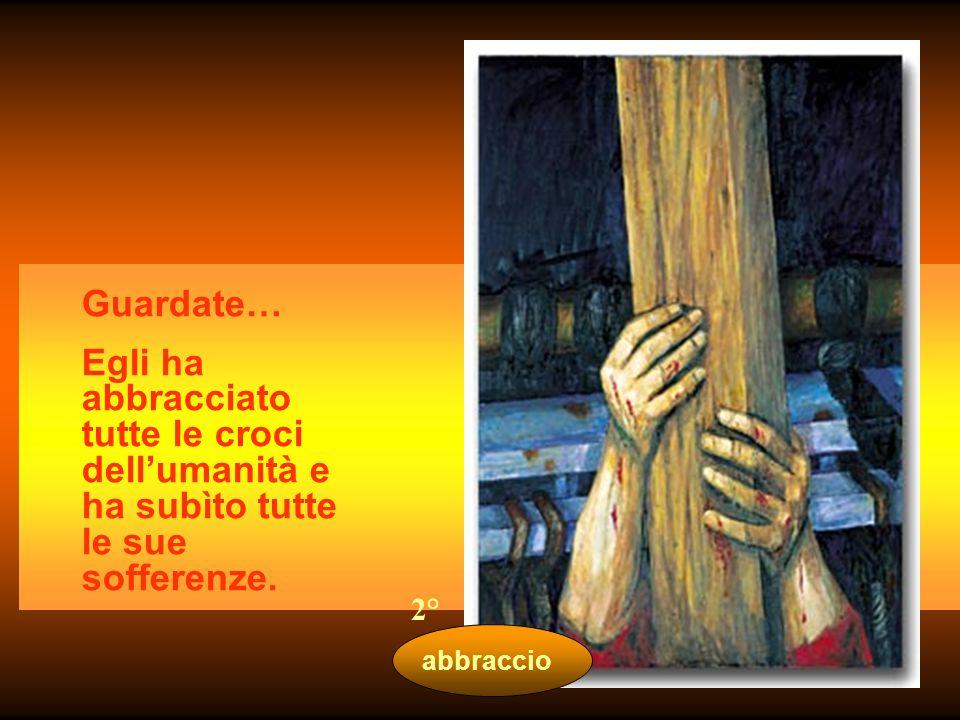 Guardate… Egli ha abbracciato tutte le croci dell'umanità e ha subìto tutte le sue sofferenze. 2°