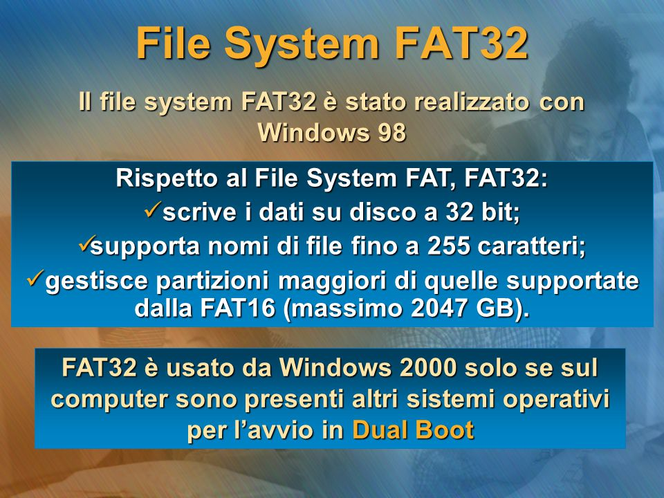 File System FAT32 Il file system FAT32 è stato realizzato con Windows 98. Rispetto al File System FAT, FAT32: