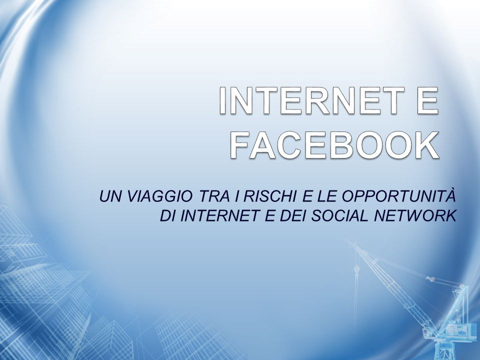 INTERNET E FACEBOOK UN VIAGGIO TRA I RISCHI E LE OPPORTUNITÀ DI INTERNET E DEI SOCIAL NETWORK 1