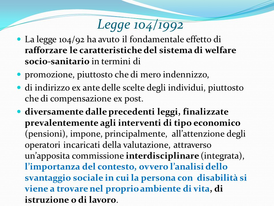 Legge 104/1992 La legge 104/92 ha avuto il fondamentale effetto di rafforzare le caratteristiche del sistema di welfare socio-sanitario in termini di.