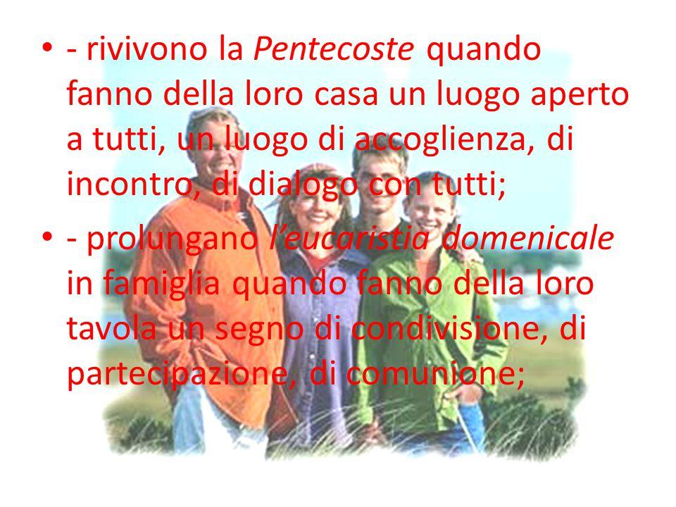 - rivivono la Pentecoste quando fanno della loro casa un luogo aperto a tutti, un luogo di accoglienza, di incontro, di dialogo con tutti;