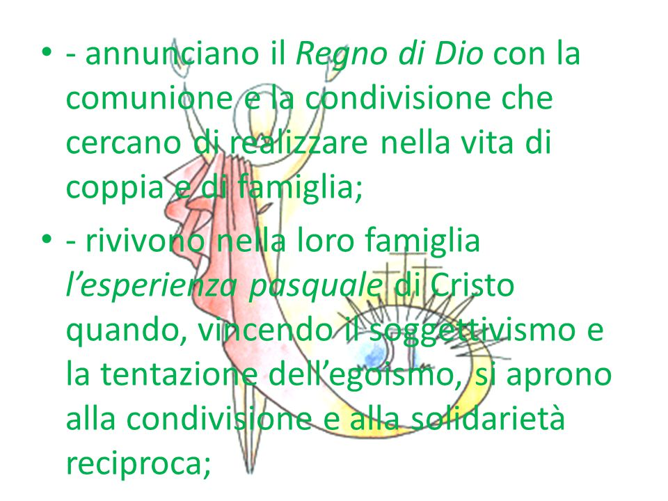 - annunciano il Regno di Dio con la comunione e la condivisione che cercano di realizzare nella vita di coppia e di famiglia;