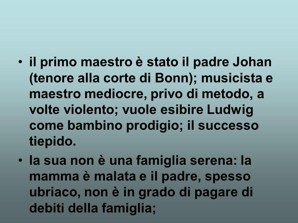il primo maestro è stato il padre Johan (tenore alla corte di Bonn); musicista e maestro mediocre, privo di metodo, a volte violento; vuole esibire Ludwig come bambino prodigio; il successo tiepido.