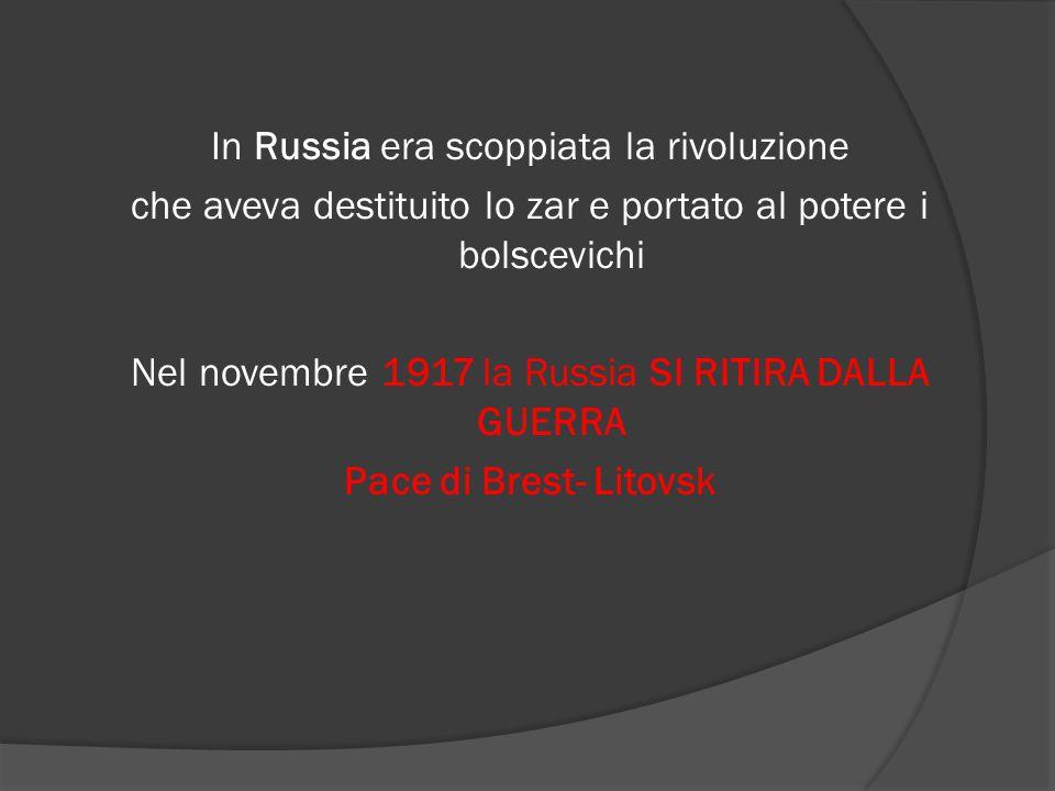 In Russia era scoppiata la rivoluzione che aveva destituito lo zar e portato al potere i bolscevichi Nel novembre 1917 la Russia SI RITIRA DALLA GUERRA Pace di Brest- Litovsk