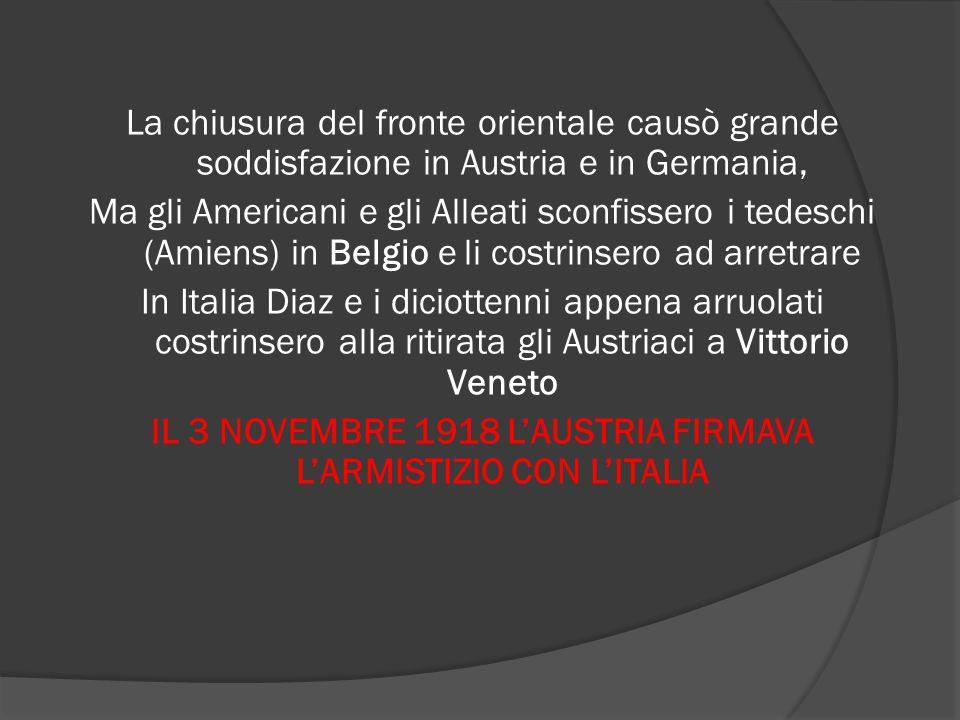La chiusura del fronte orientale causò grande soddisfazione in Austria e in Germania, Ma gli Americani e gli Alleati sconfissero i tedeschi (Amiens) in Belgio e li costrinsero ad arretrare In Italia Diaz e i diciottenni appena arruolati costrinsero alla ritirata gli Austriaci a Vittorio Veneto IL 3 NOVEMBRE 1918 L'AUSTRIA FIRMAVA L'ARMISTIZIO CON L'ITALIA