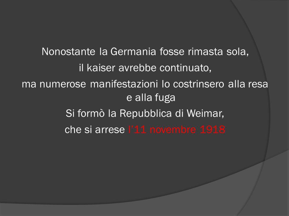 Nonostante la Germania fosse rimasta sola, il kaiser avrebbe continuato, ma numerose manifestazioni lo costrinsero alla resa e alla fuga Si formò la Repubblica di Weimar, che si arrese l'11 novembre 1918