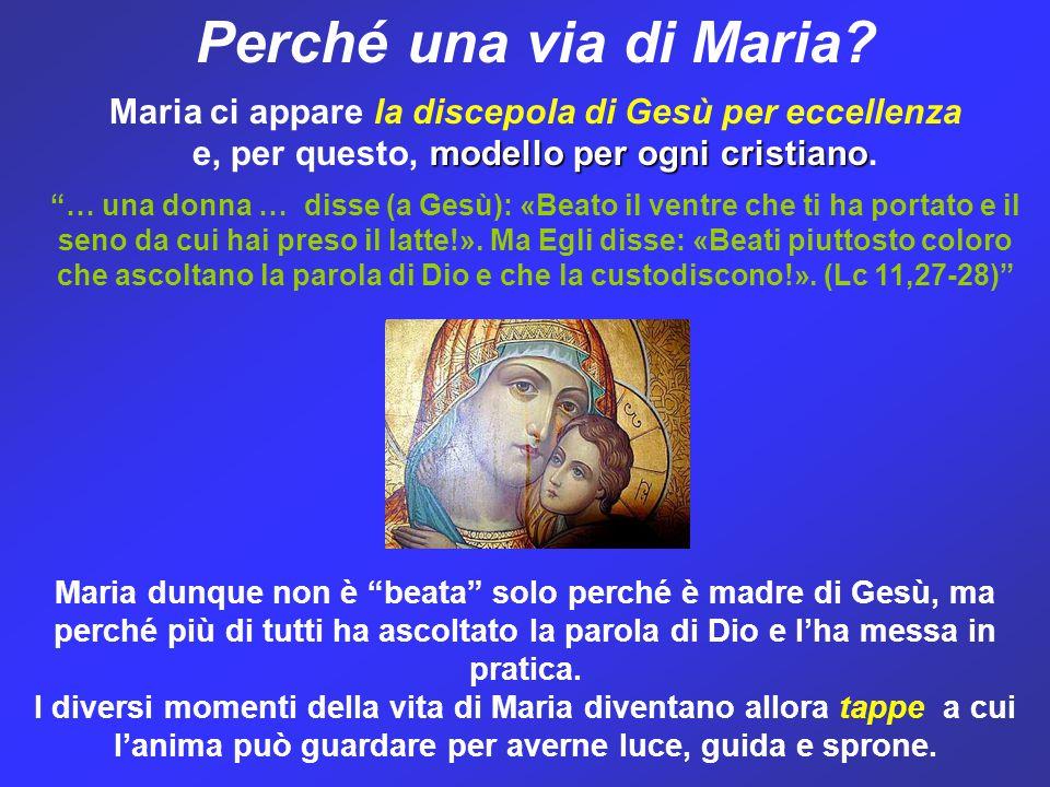 Perché una via di Maria Maria ci appare la discepola di Gesù per eccellenza. e, per questo, modello per ogni cristiano.