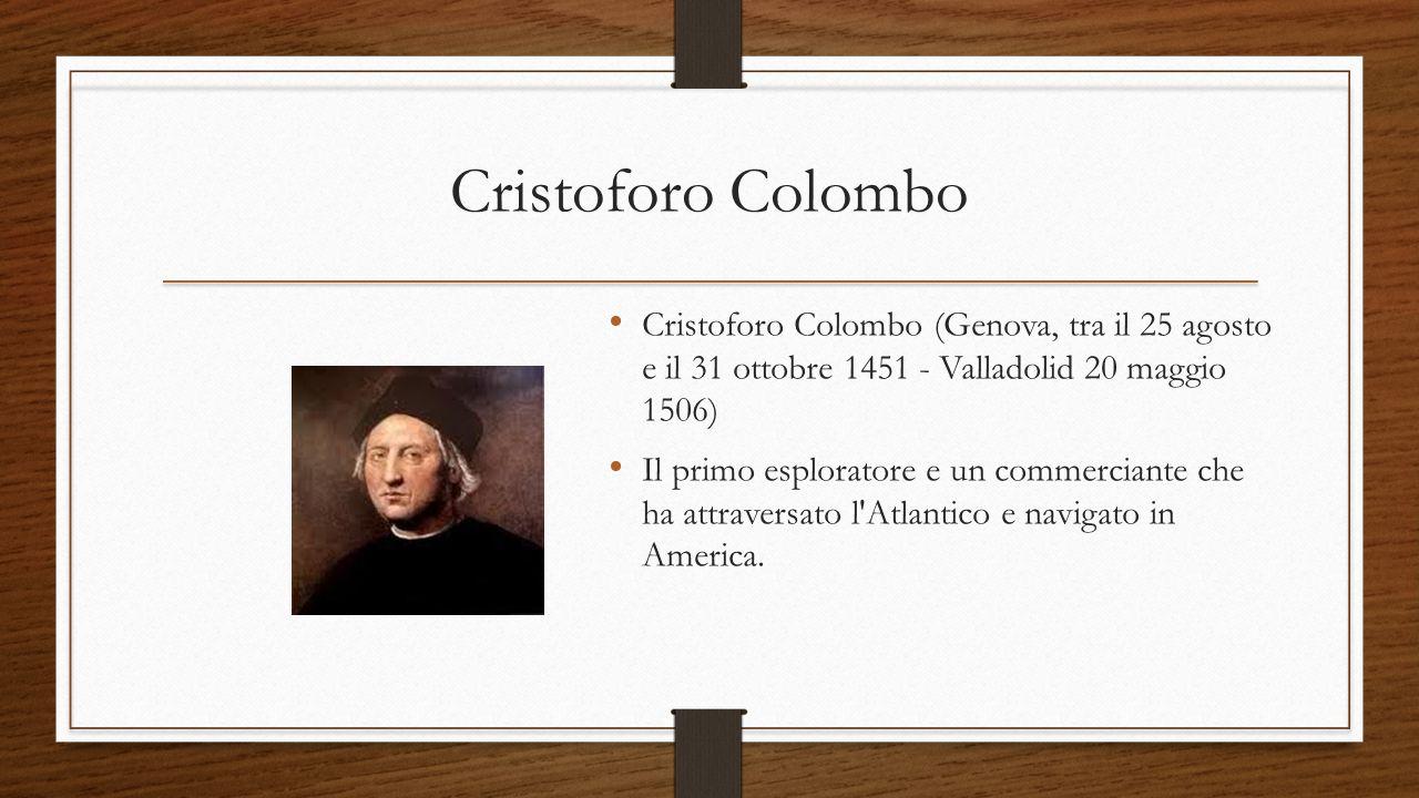 Cristoforo Colombo Cristoforo Colombo (Genova, tra il 25 agosto e il 31 ottobre 1451 - Valladolid 20 maggio 1506)