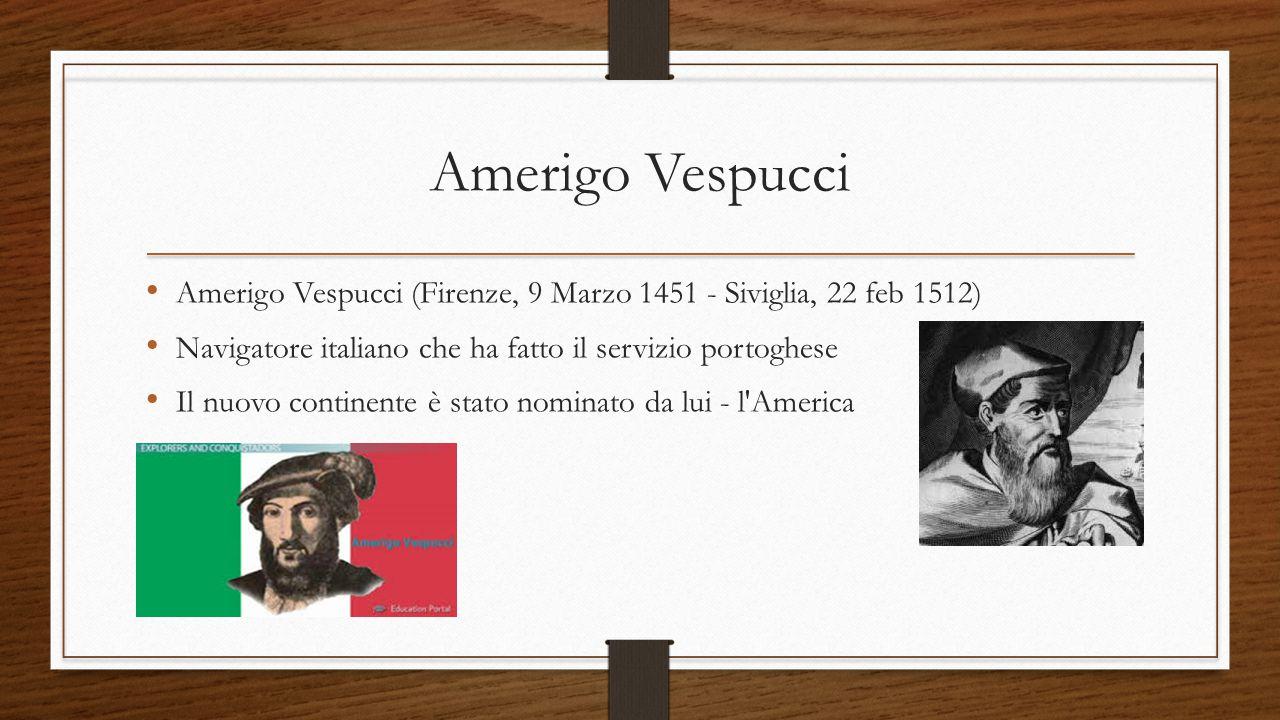 Amerigo Vespucci Amerigo Vespucci (Firenze, 9 Marzo 1451 - Siviglia, 22 feb 1512) Navigatore italiano che ha fatto il servizio portoghese.