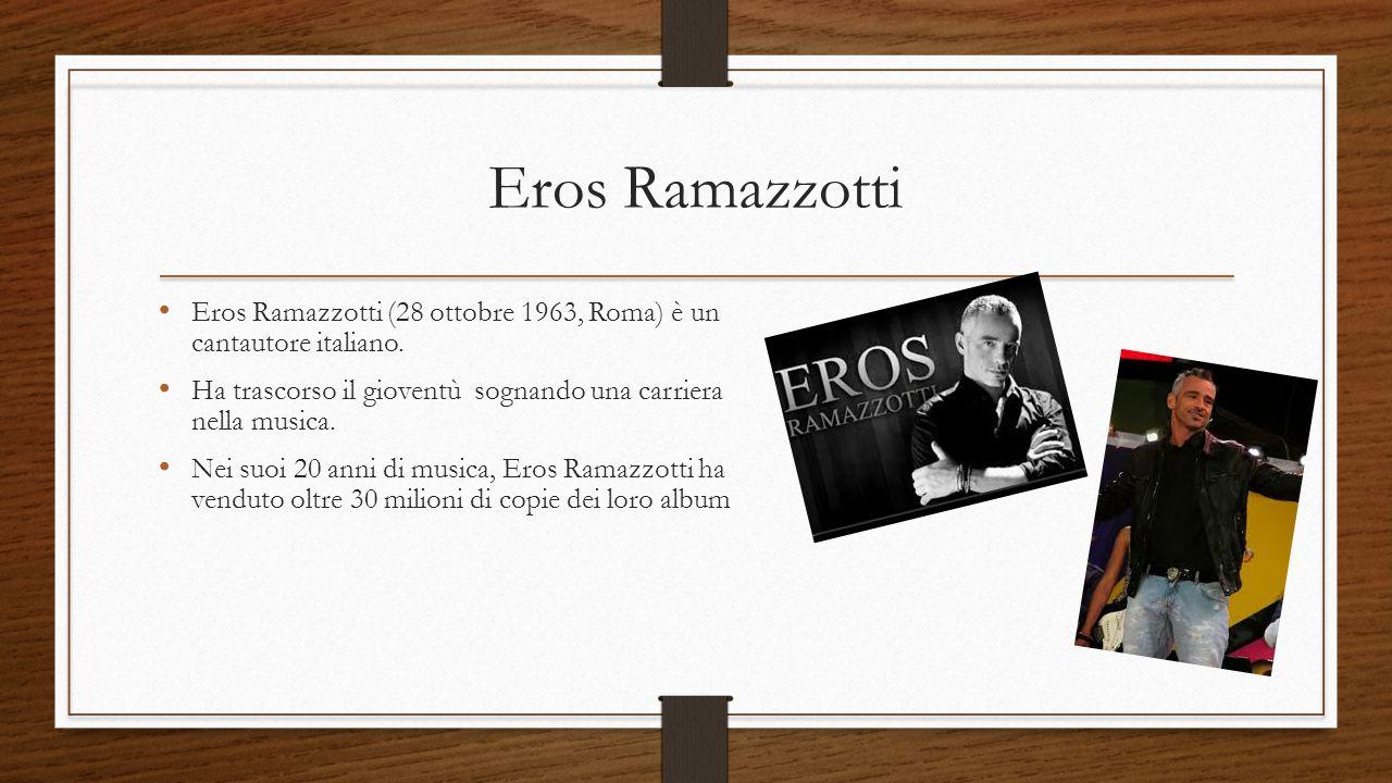 Eros Ramazzotti Eros Ramazzotti (28 ottobre 1963, Roma) è un cantautore italiano. Ha trascorso il gioventù sognando una carriera nella musica.