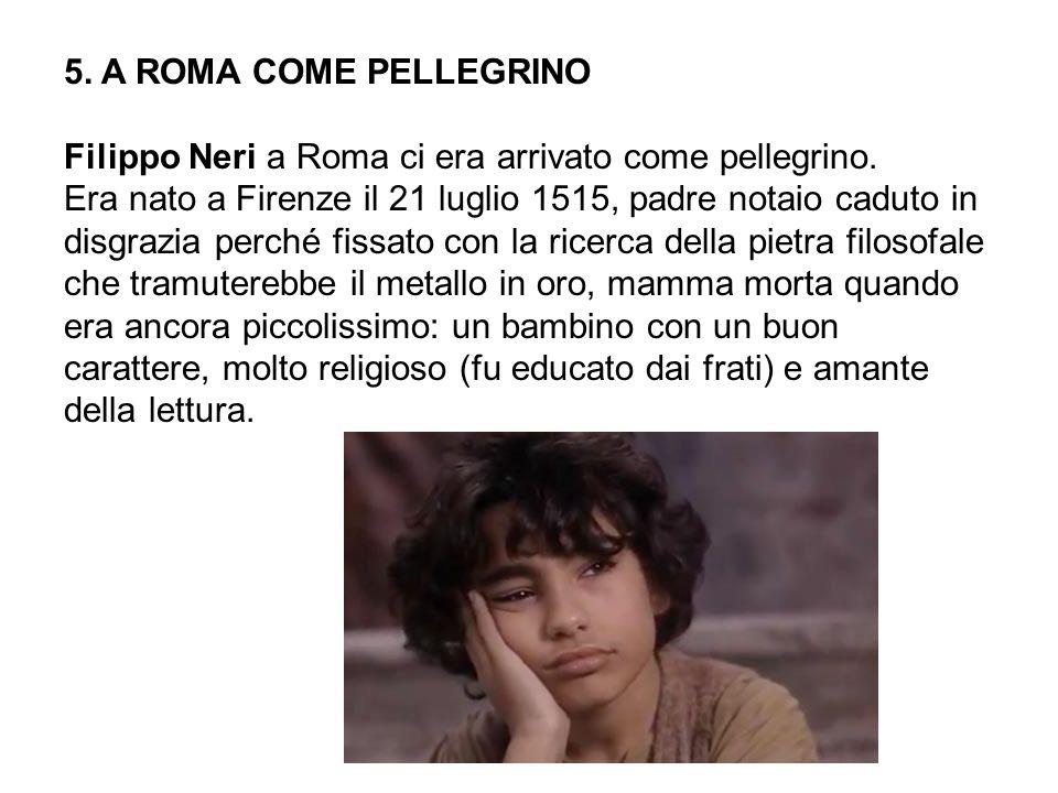 5. A ROMA COME PELLEGRINO Filippo Neri a Roma ci era arrivato come pellegrino.