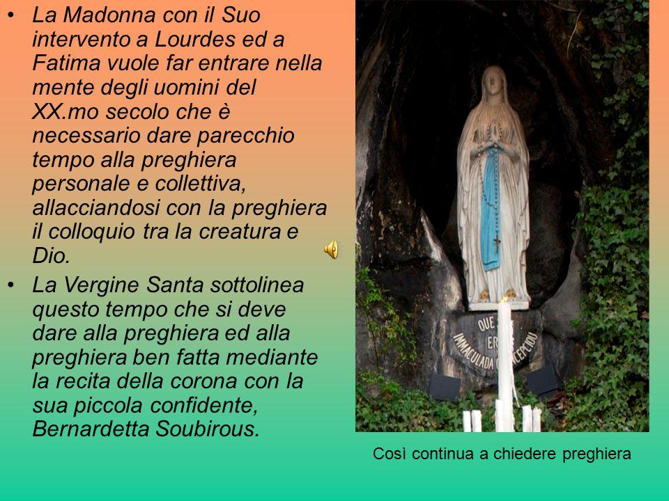 La Madonna con il Suo intervento a Lourdes ed a Fatima vuole far entrare nella mente degli uomini del XX.mo secolo che è necessario dare parecchio tempo alla preghiera personale e collettiva, allacciandosi con la preghiera il colloquio tra la creatura e Dio.