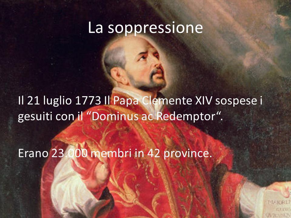 La soppressione Il 21 luglio 1773 Il Papa Clemente XIV sospese i gesuiti con il Dominus ac Redemptor .