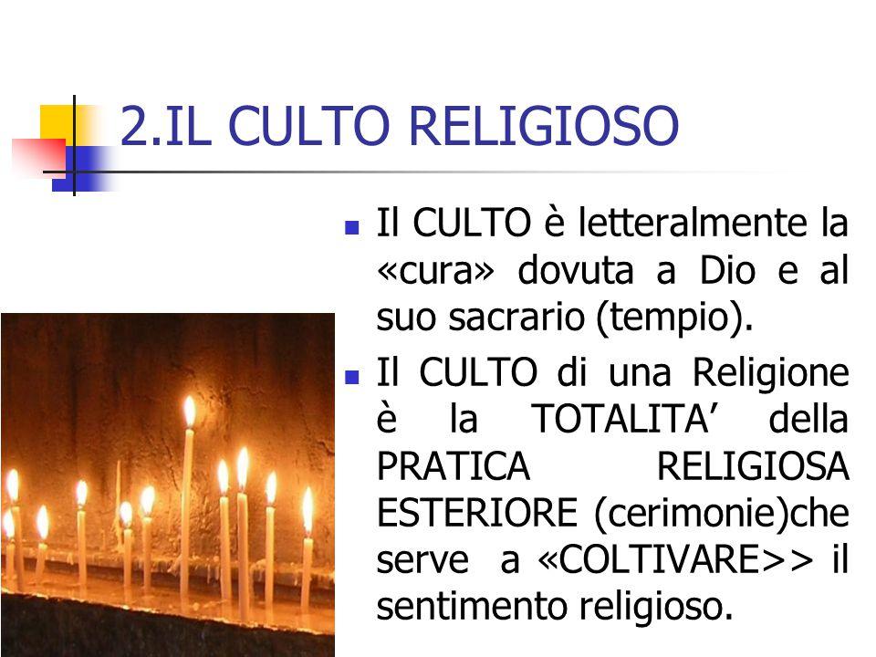 2.IL CULTO RELIGIOSO Il CULTO è letteralmente la «cura» dovuta a Dio e al suo sacrario (tempio).