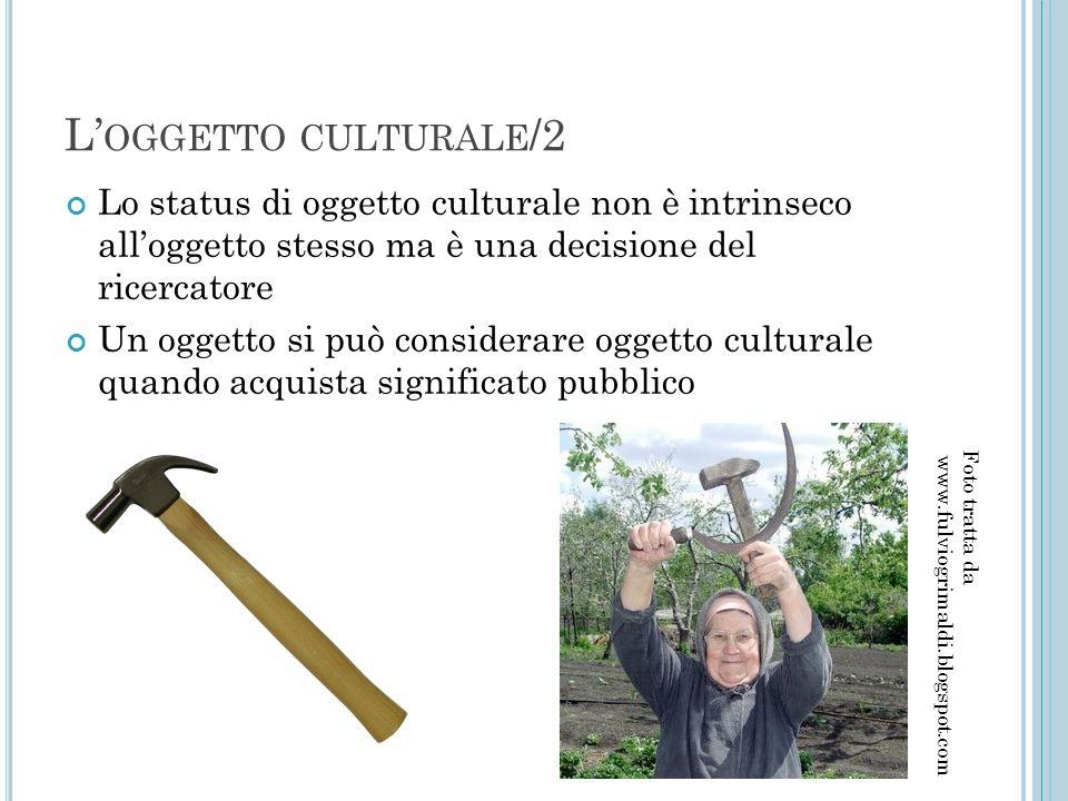 L'oggetto culturale/2 Lo status di oggetto culturale non è intrinseco all'oggetto stesso ma è una decisione del ricercatore.