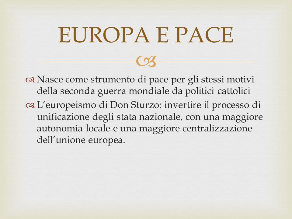 EUROPA E PACE Nasce come strumento di pace per gli stessi motivi della seconda guerra mondiale da politici cattolici.