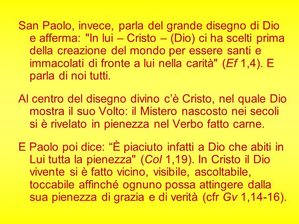 San Paolo, invece, parla del grande disegno di Dio e afferma: In lui – Cristo – (Dio) ci ha scelti prima della creazione del mondo per essere santi e immacolati di fronte a lui nella carità (Ef 1,4). E parla di noi tutti.