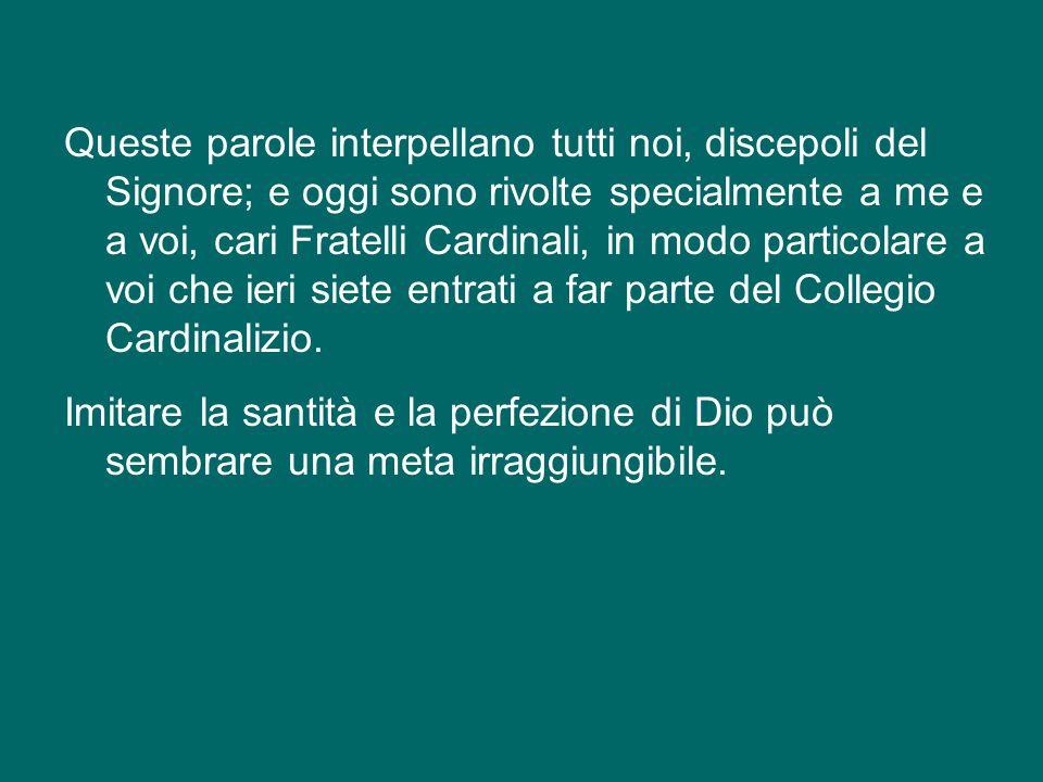 Queste parole interpellano tutti noi, discepoli del Signore; e oggi sono rivolte specialmente a me e a voi, cari Fratelli Cardinali, in modo particolare a voi che ieri siete entrati a far parte del Collegio Cardinalizio.