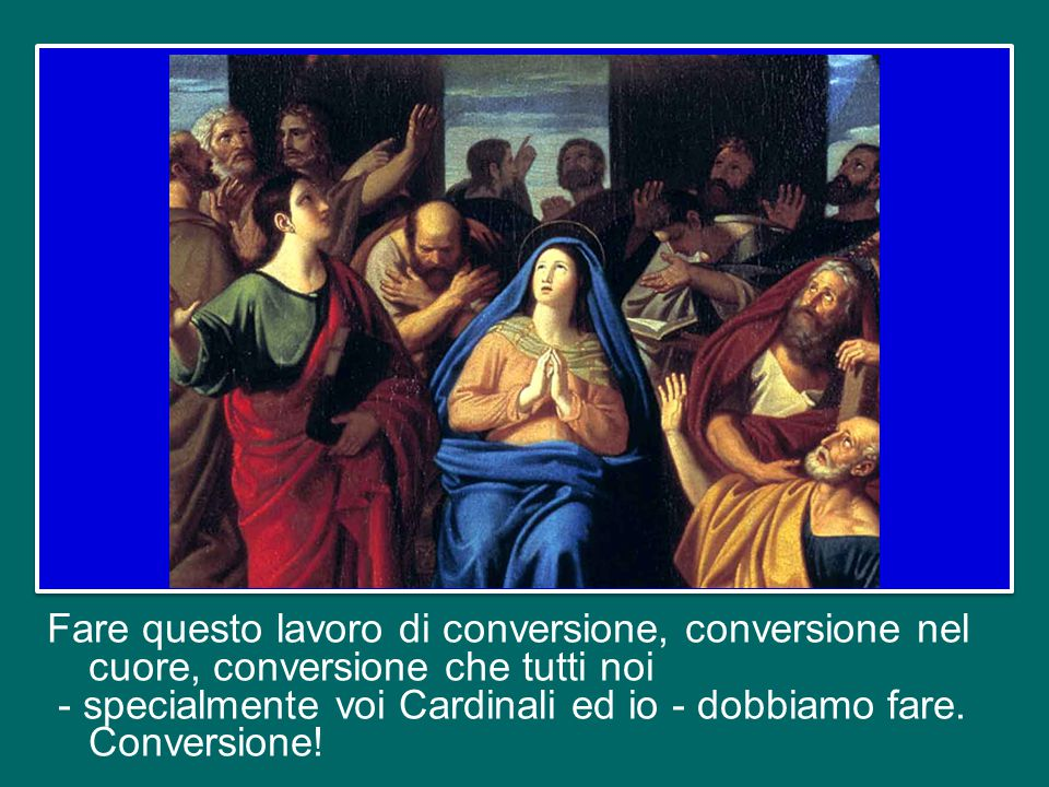 Fare questo lavoro di conversione, conversione nel cuore, conversione che tutti noi - specialmente voi Cardinali ed io - dobbiamo fare.