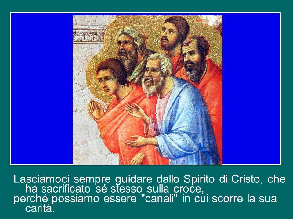Lasciamoci sempre guidare dallo Spirito di Cristo, che ha sacrificato sé stesso sulla croce, perché possiamo essere canali in cui scorre la sua carità.