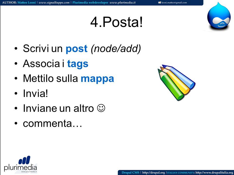 4.Posta! Scrivi un post (node/add) Associa i tags Mettilo sulla mappa