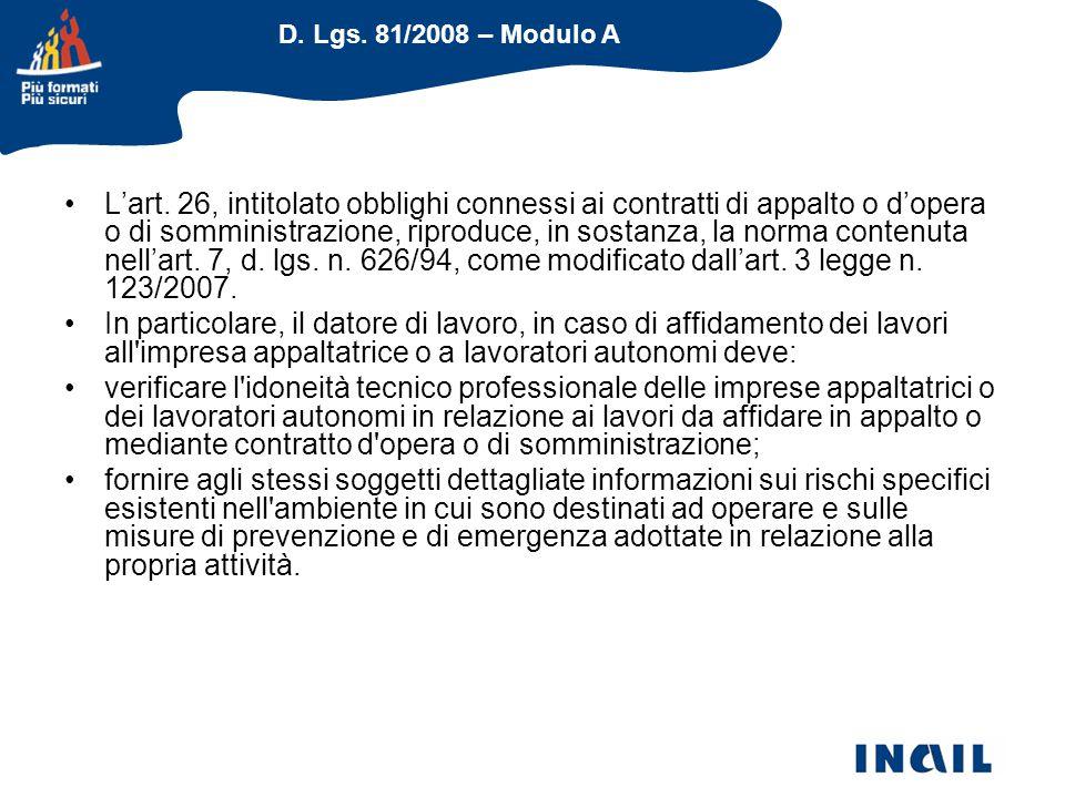 L'art. 26, intitolato obblighi connessi ai contratti di appalto o d'opera o di somministrazione, riproduce, in sostanza, la norma contenuta nell'art. 7, d. lgs. n. 626/94, come modificato dall'art. 3 legge n. 123/2007.