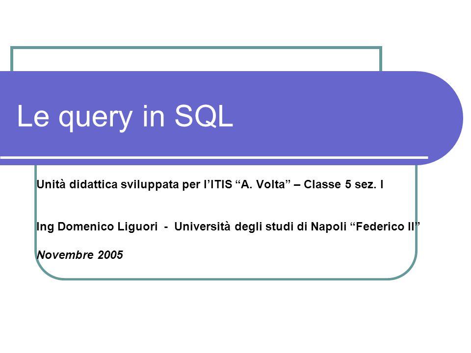 Le query in SQL Unità didattica sviluppata per l'ITIS A. Volta – Classe 5 sez. I.