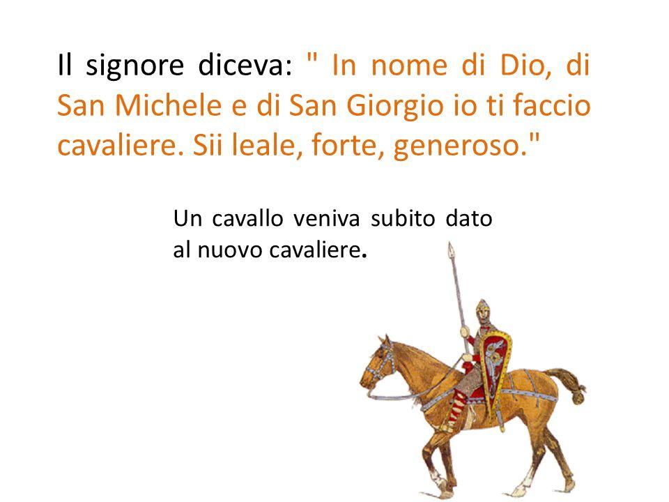Il signore diceva: In nome di Dio, di San Michele e di San Giorgio io ti faccio cavaliere. Sii leale, forte, generoso.