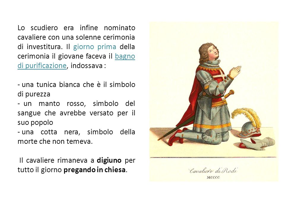 Lo scudiero era infine nominato cavaliere con una solenne cerimonia di investitura. Il giorno prima della cerimonia il giovane faceva il bagno di purificazione, indossava :