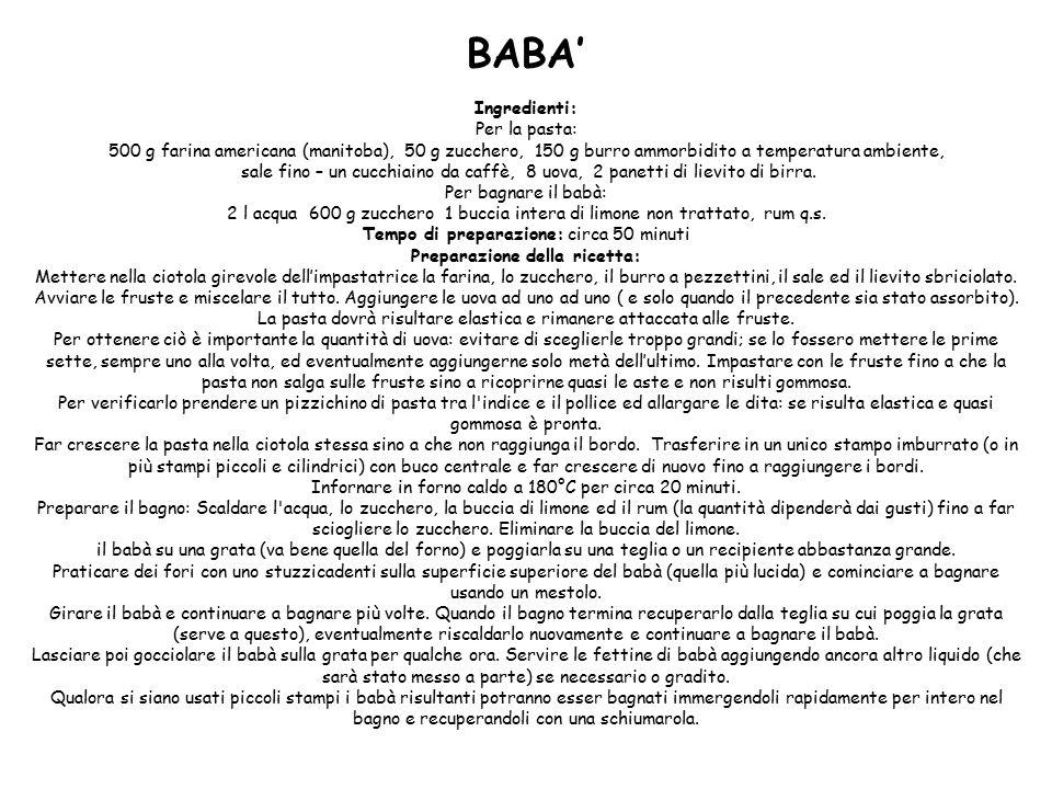 BABA' Ingredienti: Per la pasta: 500 g farina americana (manitoba), 50 g zucchero, 150 g burro ammorbidito a temperatura ambiente, sale fino – un cucchiaino da caffè, 8 uova, 2 panetti di lievito di birra.