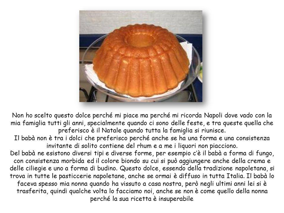 Non ho scelto questo dolce perché mi piace ma perché mi ricorda Napoli dove vado con la mia famiglia tutti gli anni, specialmente quando ci sono delle feste, e tra queste quella che preferisco è il Natale quando tutta la famiglia si riunisce.