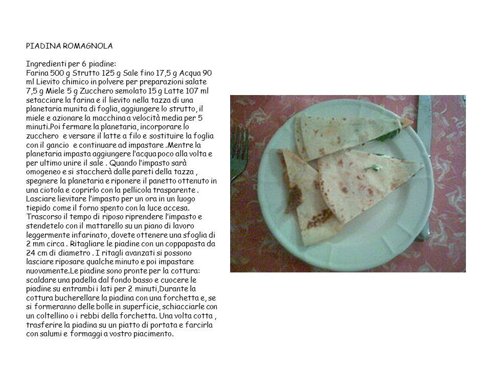 PIADINA ROMAGNOLA Ingredienti per 6 piadine: Farina 500 g Strutto 125 g Sale fino 17,5 g Acqua 90 ml Lievito chimico in polvere per preparazioni salate 7,5 g Miele 5 g Zucchero semolato 15 g Latte 107 ml setacciare la farina e il lievito nella tazza di una planetaria munita di foglia, aggiungere lo strutto, il miele e azionare la macchina a velocità media per 5 minuti.Poi fermare la planetaria, incorporare lo zucchero e versare il latte a filo e sostituire la foglia con il gancio e continuare ad impastare .Mentre la planetaria impasta aggiungere l'acqua poco alla volta e per ultimo unire il sale .