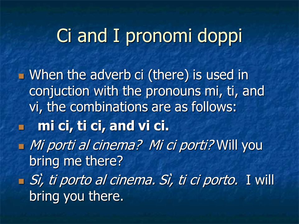 Ci and I pronomi doppi When the adverb ci (there) is used in conjuction with the pronouns mi, ti, and vi, the combinations are as follows: