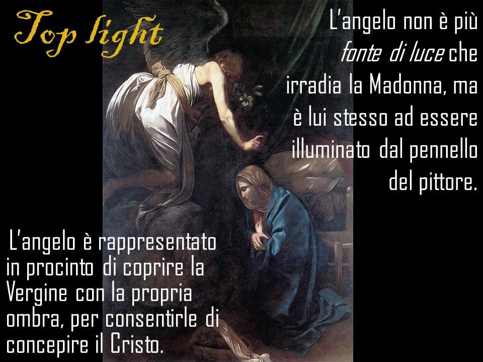 Top light L'angelo non è più fonte di luce che irradia la Madonna, ma è lui stesso ad essere illuminato dal pennello del pittore.