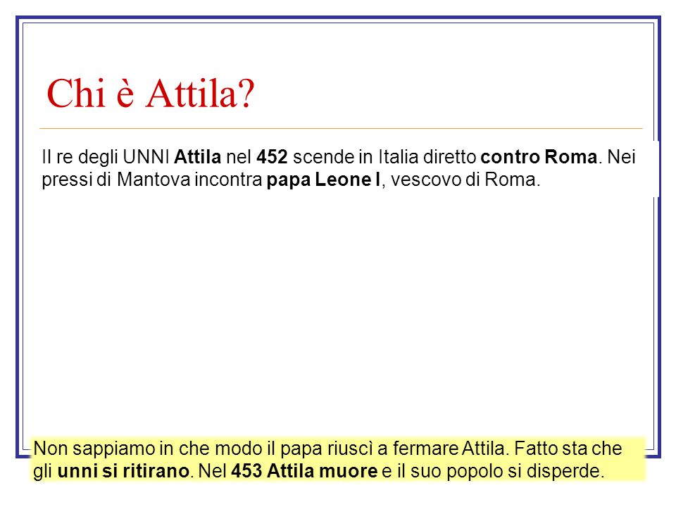 Chi è Attila Il re degli UNNI Attila nel 452 scende in Italia diretto contro Roma. Nei pressi di Mantova incontra papa Leone I, vescovo di Roma.