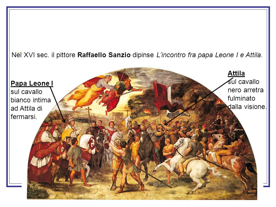 Nel XVI sec. il pittore Raffaello Sanzio dipinse L'incontro fra papa Leone I e Attila.