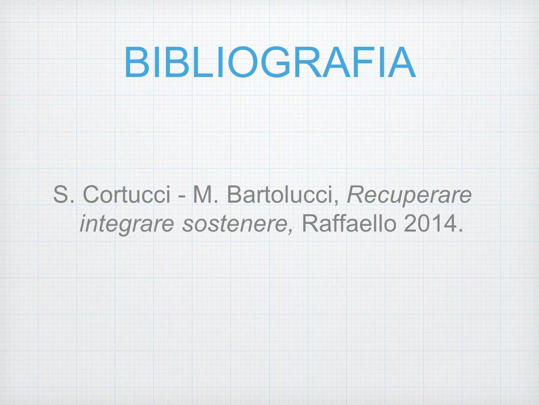 BIBLIOGRAFIA S. Cortucci - M. Bartolucci, Recuperare integrare sostenere, Raffaello 2014.