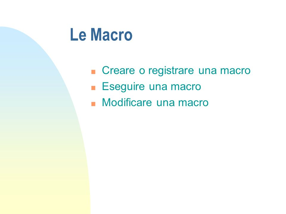 Le Macro Creare o registrare una macro Eseguire una macro