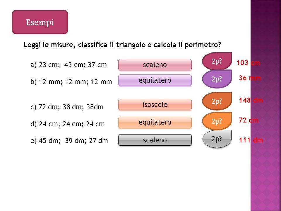 Esempi Leggi le misure, classifica il triangolo e calcola il perimetro 2p 103 cm. a) 23 cm; 43 cm; 37 cm.