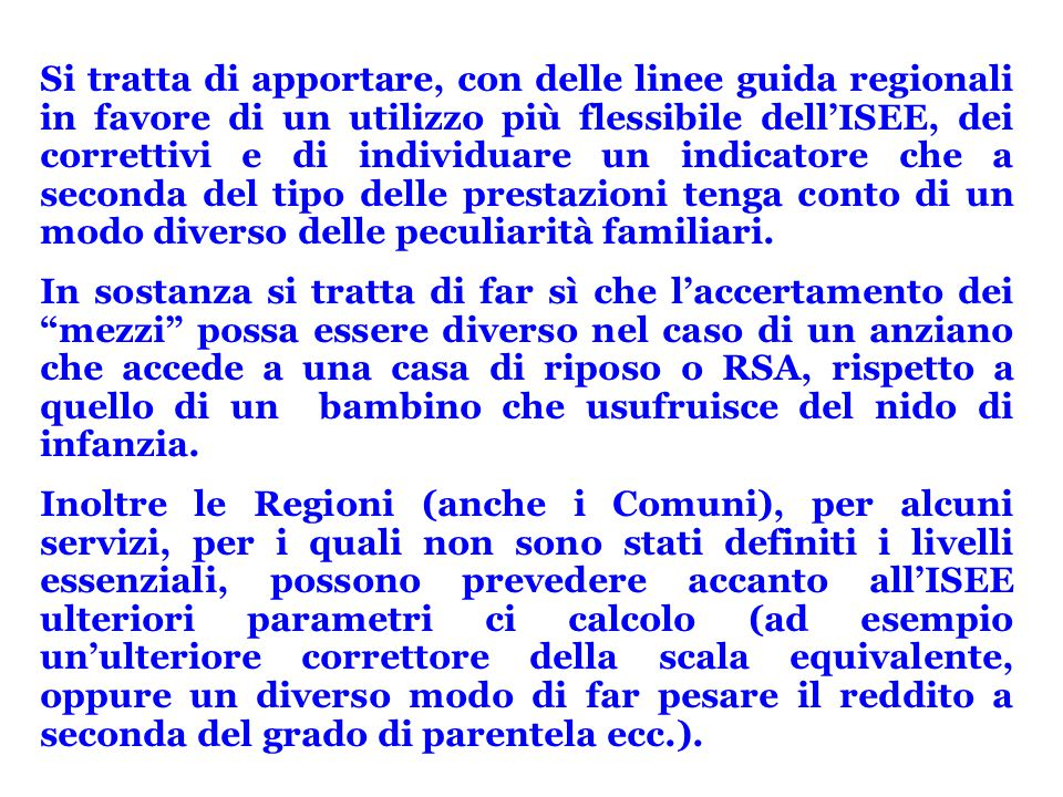 Si tratta di apportare, con delle linee guida regionali in favore di un utilizzo più flessibile dell'ISEE, dei correttivi e di individuare un indicatore che a seconda del tipo delle prestazioni tenga conto di un modo diverso delle peculiarità familiari.