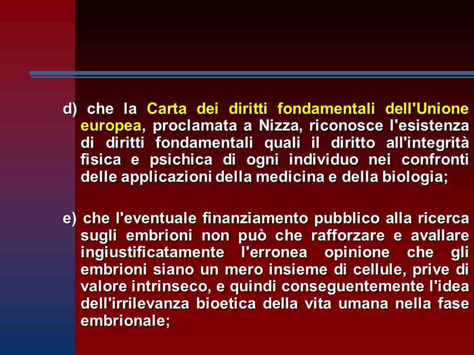 d) che la Carta dei diritti fondamentali dell Unione europea, proclamata a Nizza, riconosce l esistenza di diritti fondamentali quali il diritto all integrità fisica e psichica di ogni individuo nei confronti delle applicazioni della medicina e della biologia;