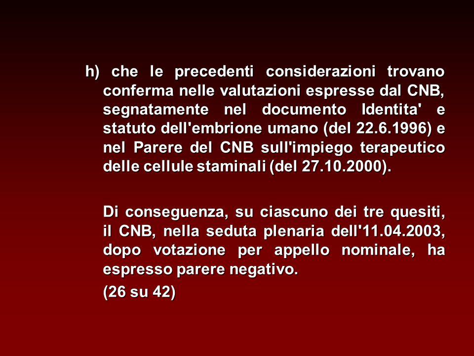 h) che le precedenti considerazioni trovano conferma nelle valutazioni espresse dal CNB, segnatamente nel documento Identita e statuto dell embrione umano (del 22.6.1996) e nel Parere del CNB sull impiego terapeutico delle cellule staminali (del 27.10.2000).