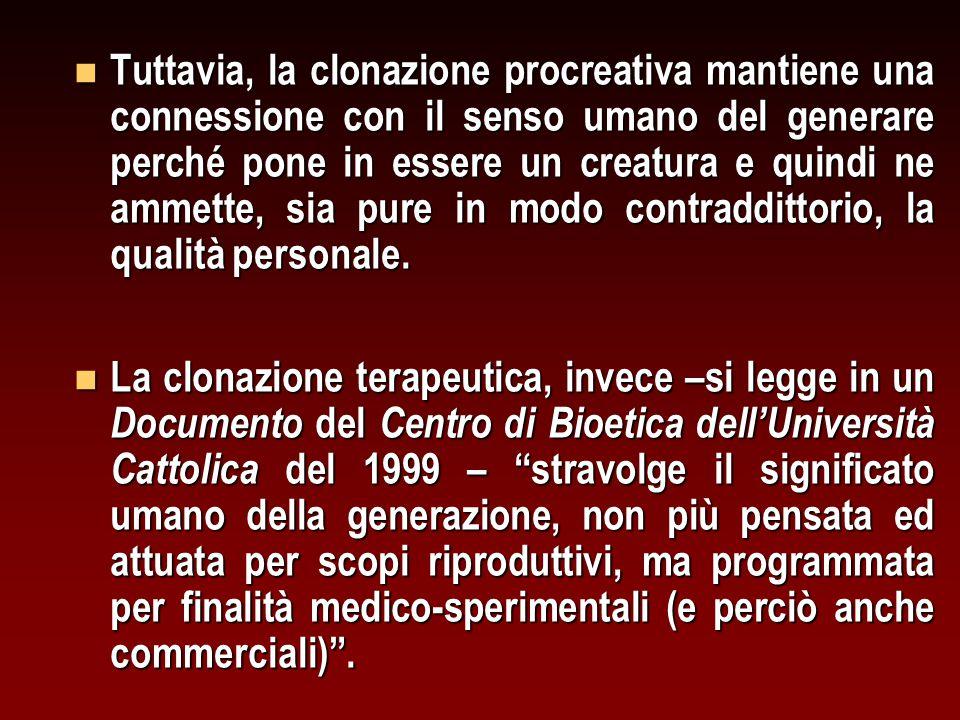 Tuttavia, la clonazione procreativa mantiene una connessione con il senso umano del generare perché pone in essere un creatura e quindi ne ammette, sia pure in modo contraddittorio, la qualità personale.