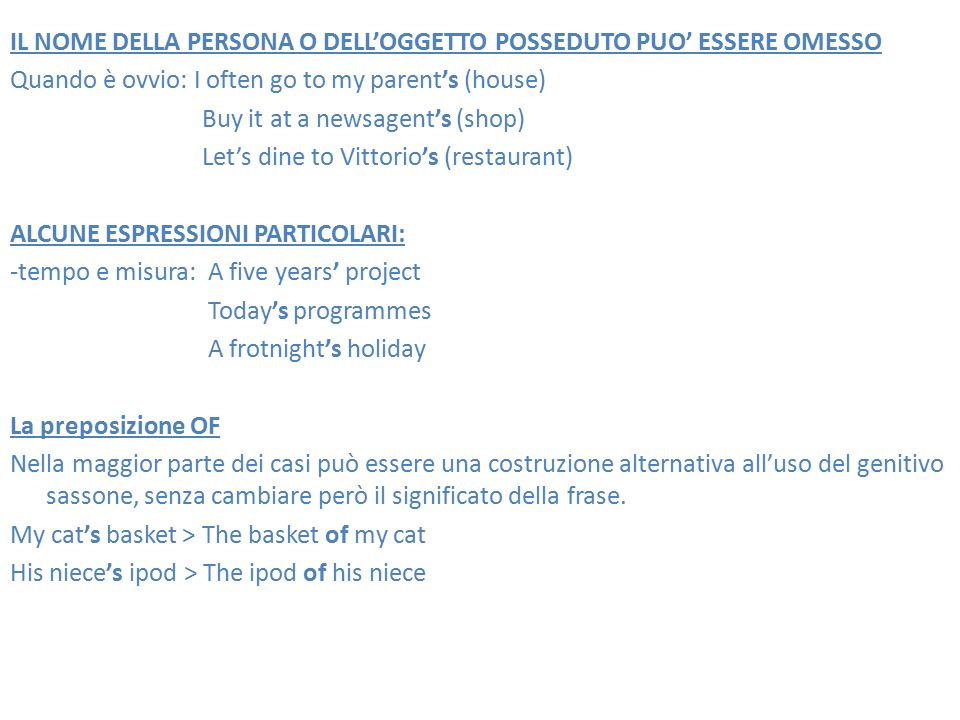 IL NOME DELLA PERSONA O DELL'OGGETTO POSSEDUTO PUO' ESSERE OMESSO Quando è ovvio: I often go to my parent's (house) Buy it at a newsagent's (shop) Let's dine to Vittorio's (restaurant) ALCUNE ESPRESSIONI PARTICOLARI: -tempo e misura: A five years' project Today's programmes A frotnight's holiday La preposizione OF Nella maggior parte dei casi può essere una costruzione alternativa all'uso del genitivo sassone, senza cambiare però il significato della frase.