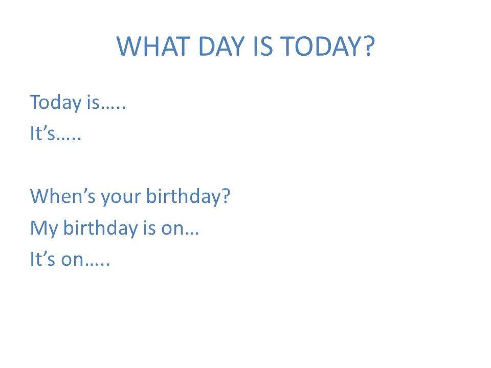 WHAT DAY IS TODAY Today is….. It's….. When's your birthday My birthday is on… It's on…..